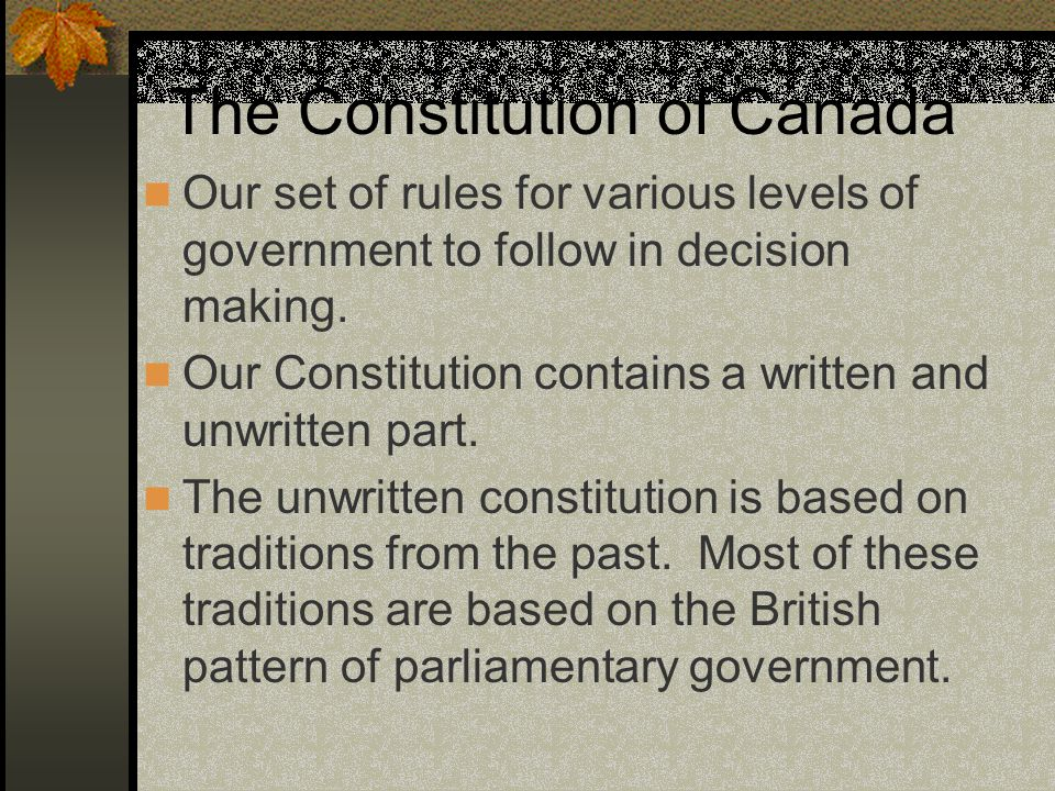 The Constitution of Canada Our set of rules for various levels of government to follow in decision making. Our Constitution contains a written and unw