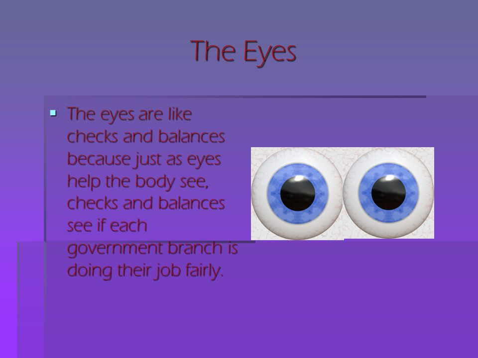 The Eyes  The eyes are like checks and balances because just as eyes help the body see, checks and balances see if each government branch is doing th