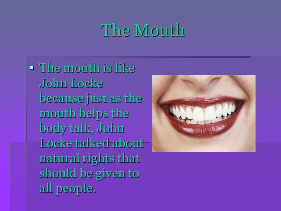 The Mouth  The mouth is like John Locke because just as the mouth helps the body talk, John Locke talked about natural rights that should be given to