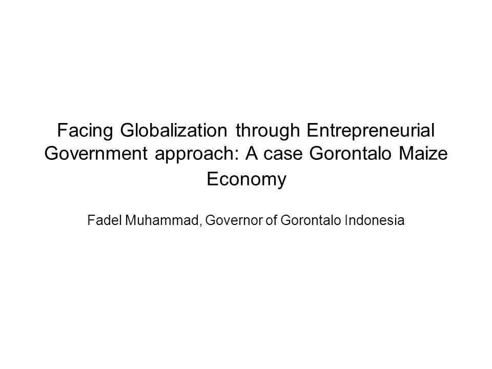 Facing Globalization through Entrepreneurial Government approach: A case Gorontalo Maize Economy Fadel Muhammad, Governor of Gorontalo Indonesia