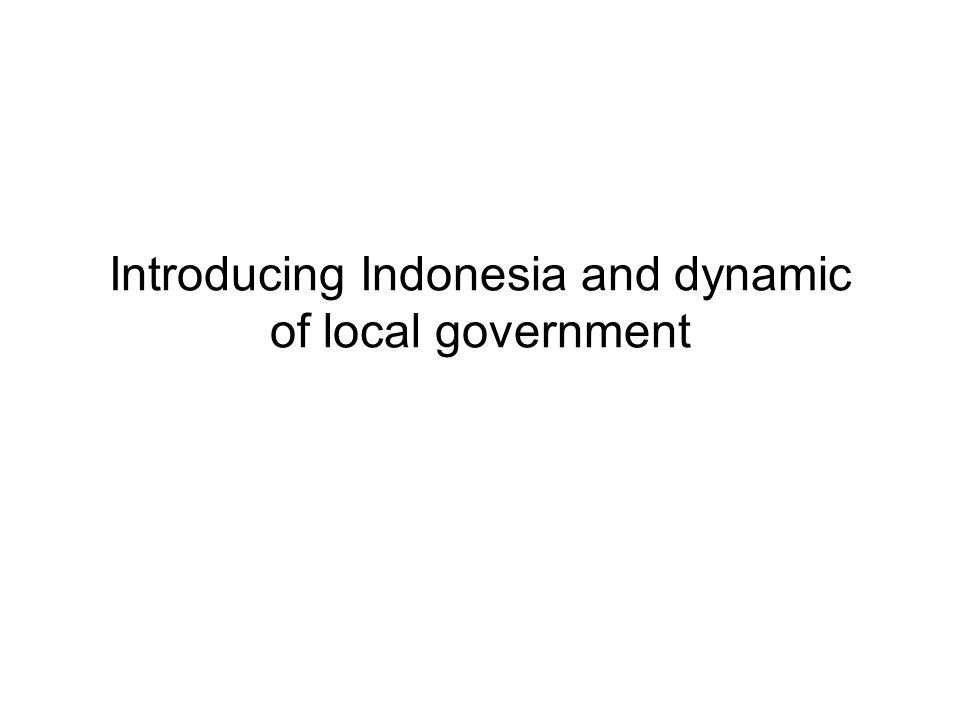 Introducing Indonesia and dynamic of local government
