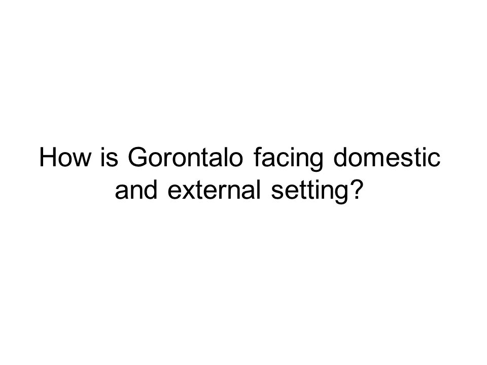 How is Gorontalo facing domestic and external setting?