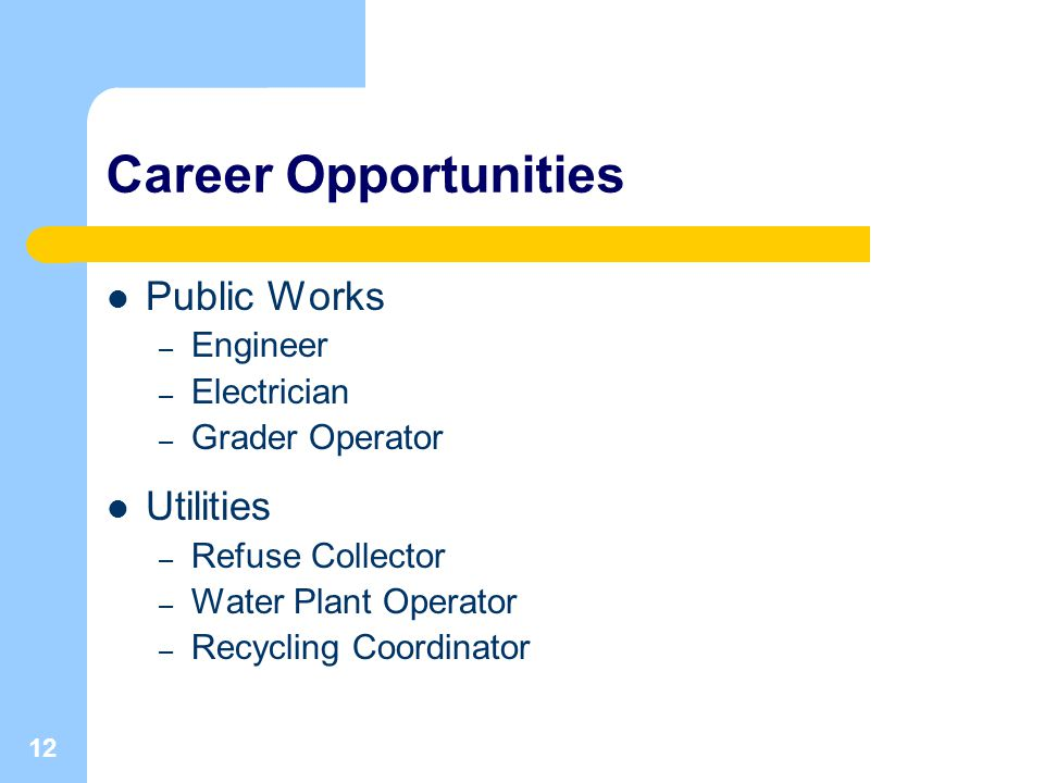 12 Career Opportunities Public Works – Engineer – Electrician – Grader Operator Utilities – Refuse Collector – Water Plant Operator – Recycling Coordinator