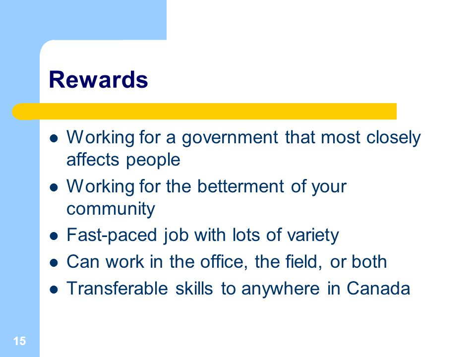 15 Rewards Working for a government that most closely affects people Working for the betterment of your community Fast-paced job with lots of variety Can work in the office, the field, or both Transferable skills to anywhere in Canada