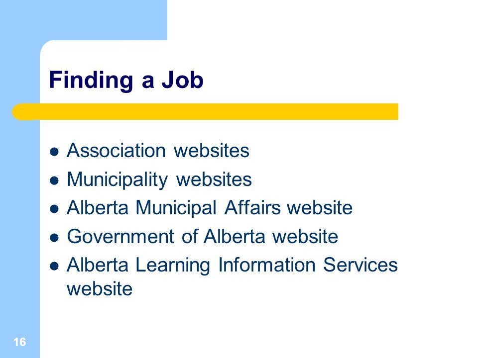16 Finding a Job Association websites Municipality websites Alberta Municipal Affairs website Government of Alberta website Alberta Learning Information Services website