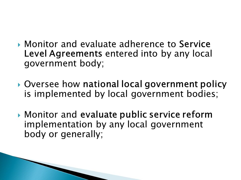  Monitor and evaluate adherence to Service Level Agreements entered into by any local government body;  Oversee how national local government policy