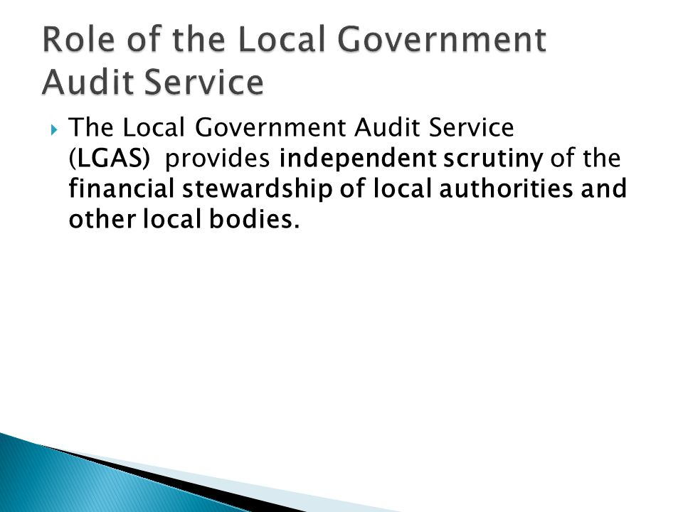  The Local Government Audit Service (LGAS) provides independent scrutiny of the financial stewardship of local authorities and other local bodies.