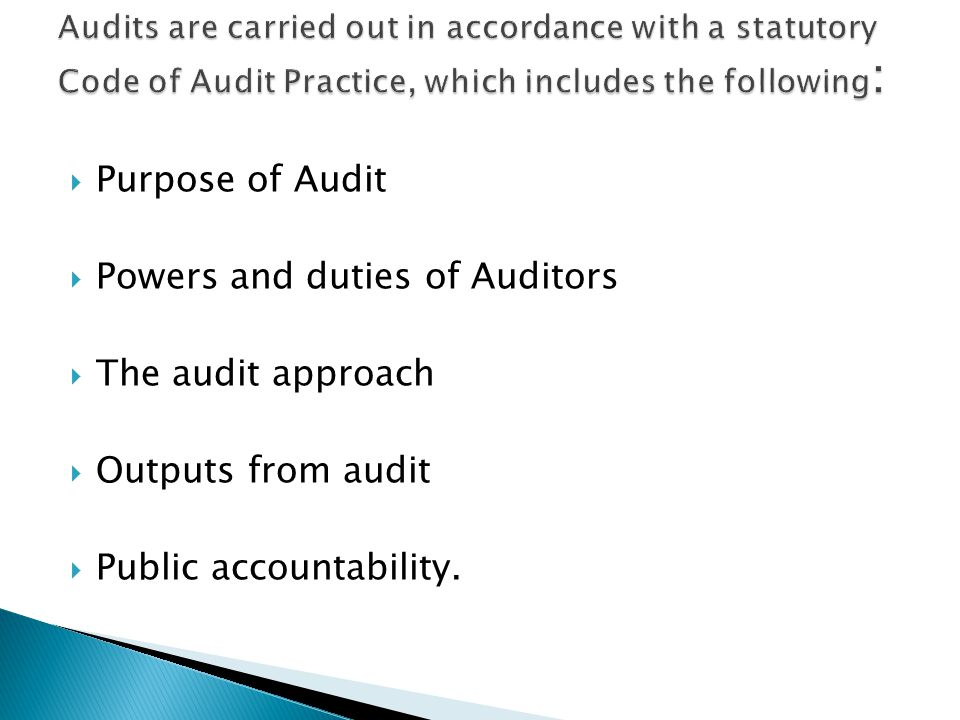  Purpose of Audit  Powers and duties of Auditors  The audit approach  Outputs from audit  Public accountability.