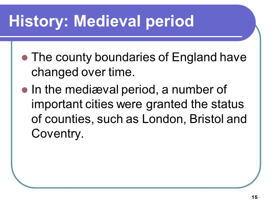 15 History: Medieval period The county boundaries of England have changed over time. In the mediæval period, a number of important cities were granted