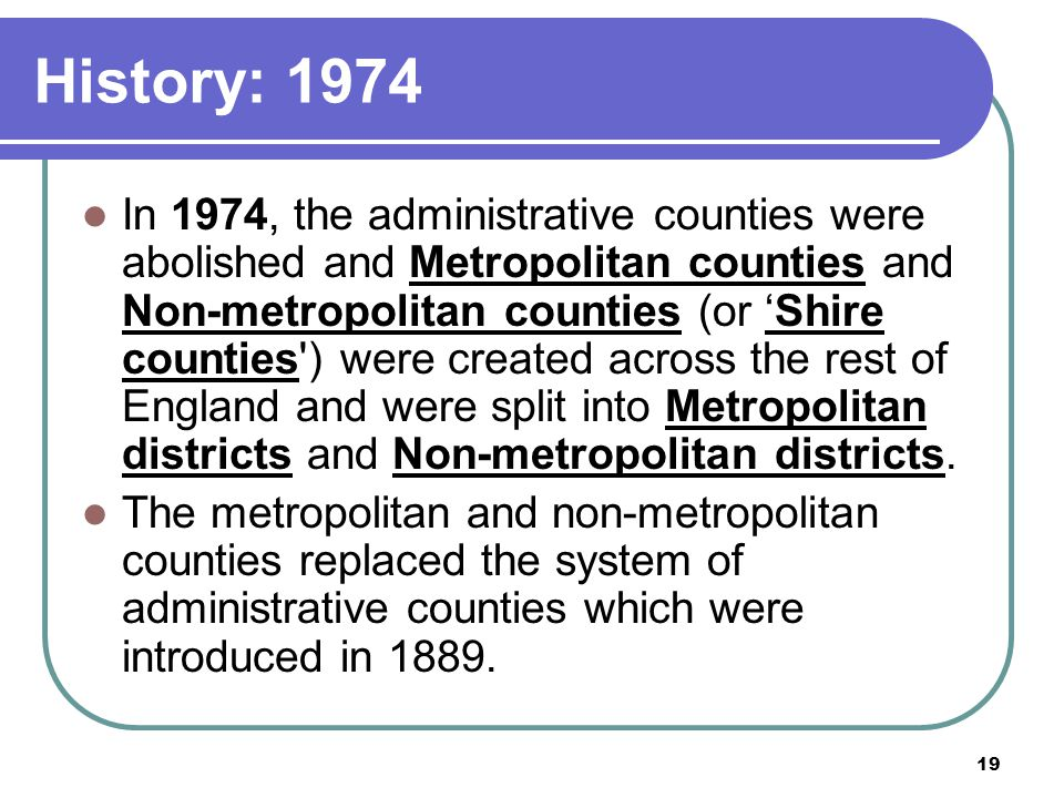 19 History: 1974 In 1974, the administrative counties were abolished and Metropolitan counties and Non-metropolitan counties (or 'Shire counties') wer