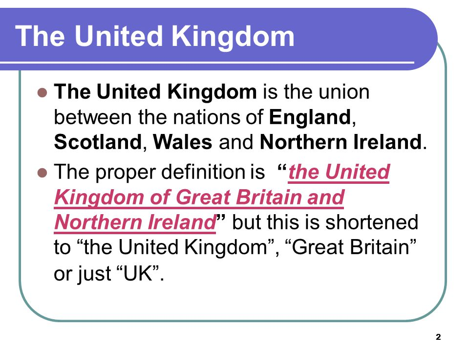 "2 The United Kingdom The United Kingdom is the union between the nations of England, Scotland, Wales and Northern Ireland. The proper definition is ""t"
