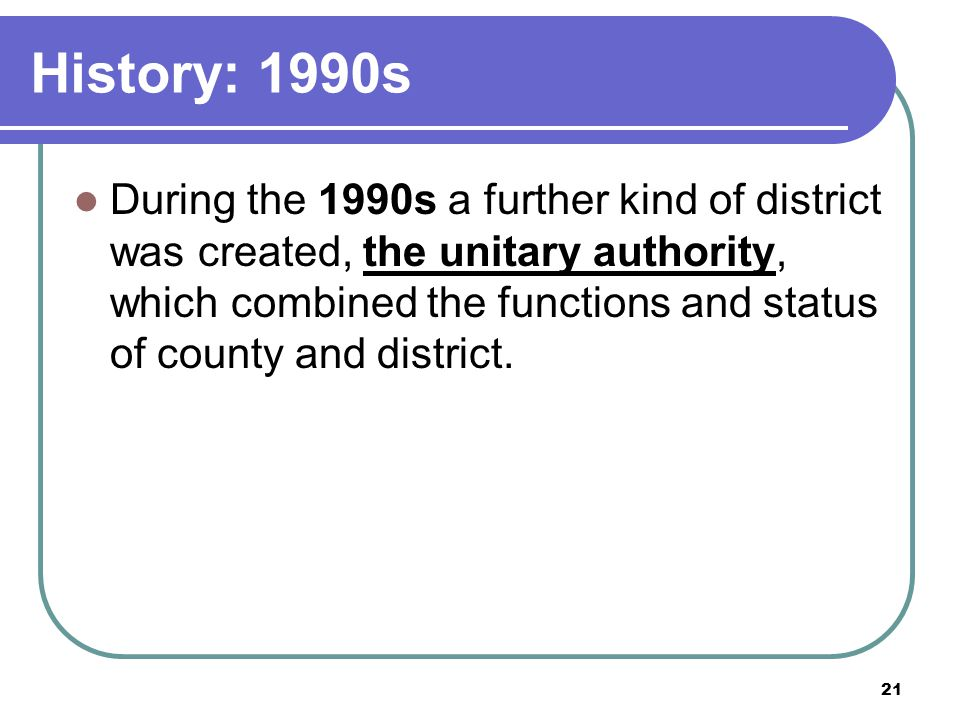 21 History: 1990s During the 1990s a further kind of district was created, the unitary authority, which combined the functions and status of county an