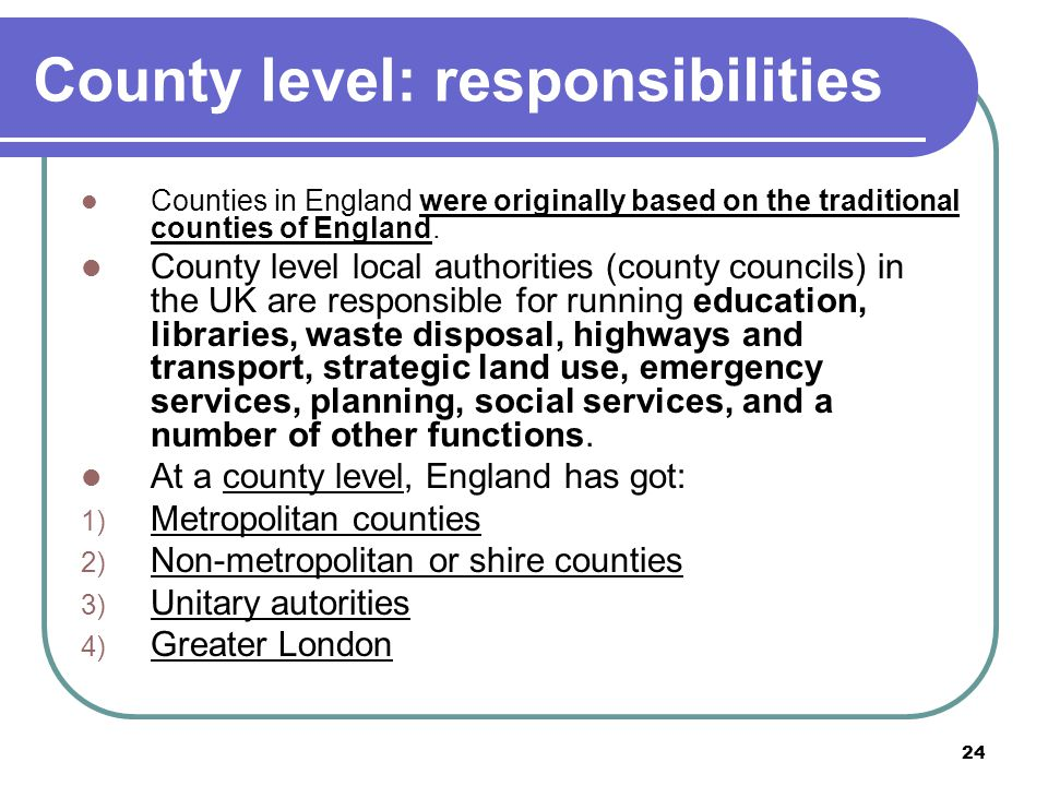 24 County level: responsibilities Counties in England were originally based on the traditional counties of England. County level local authorities (co