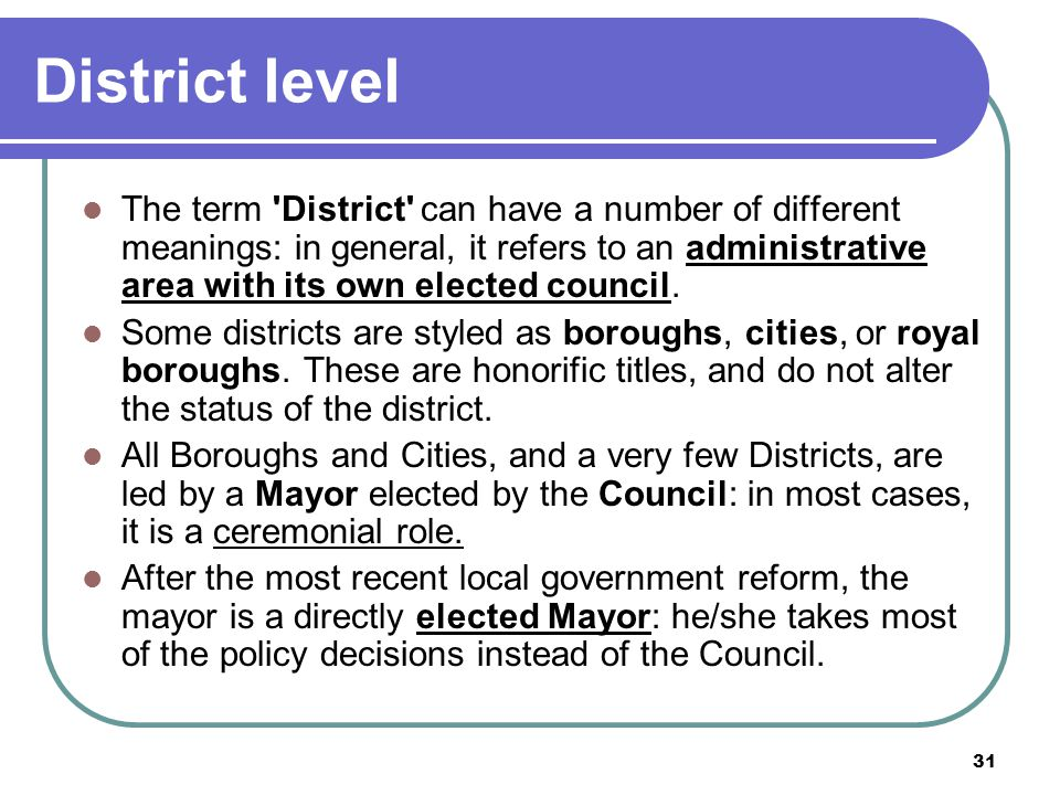31 District level The term 'District' can have a number of different meanings: in general, it refers to an administrative area with its own elected co