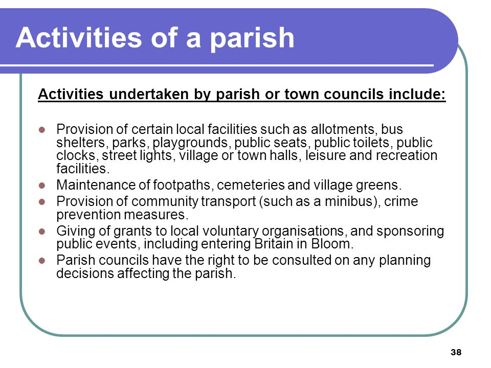 38 Activities of a parish Activities undertaken by parish or town councils include: Provision of certain local facilities such as allotments, bus shel
