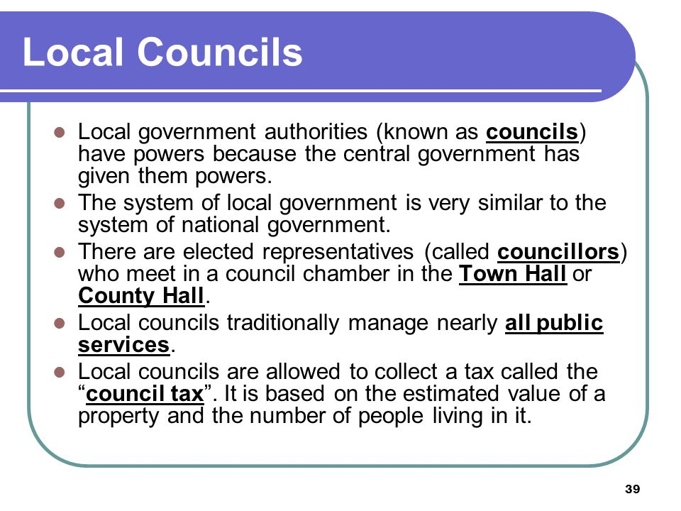 39 Local Councils Local government authorities (known as councils) have powers because the central government has given them powers. The system of loc