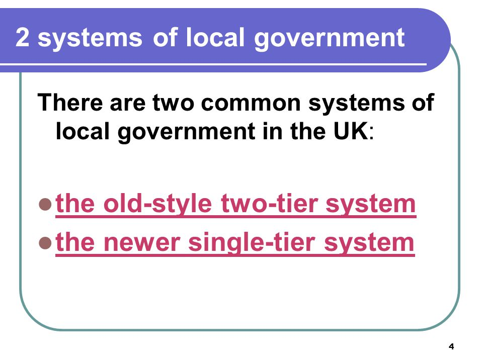 4 2 systems of local government There are two common systems of local government in the UK: the old-style two-tier system the newer single-tier system