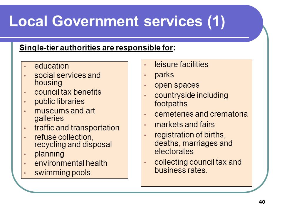 40 Local Government services (1) Single-tier authorities are responsible for: education social services and housing council tax benefits public librar