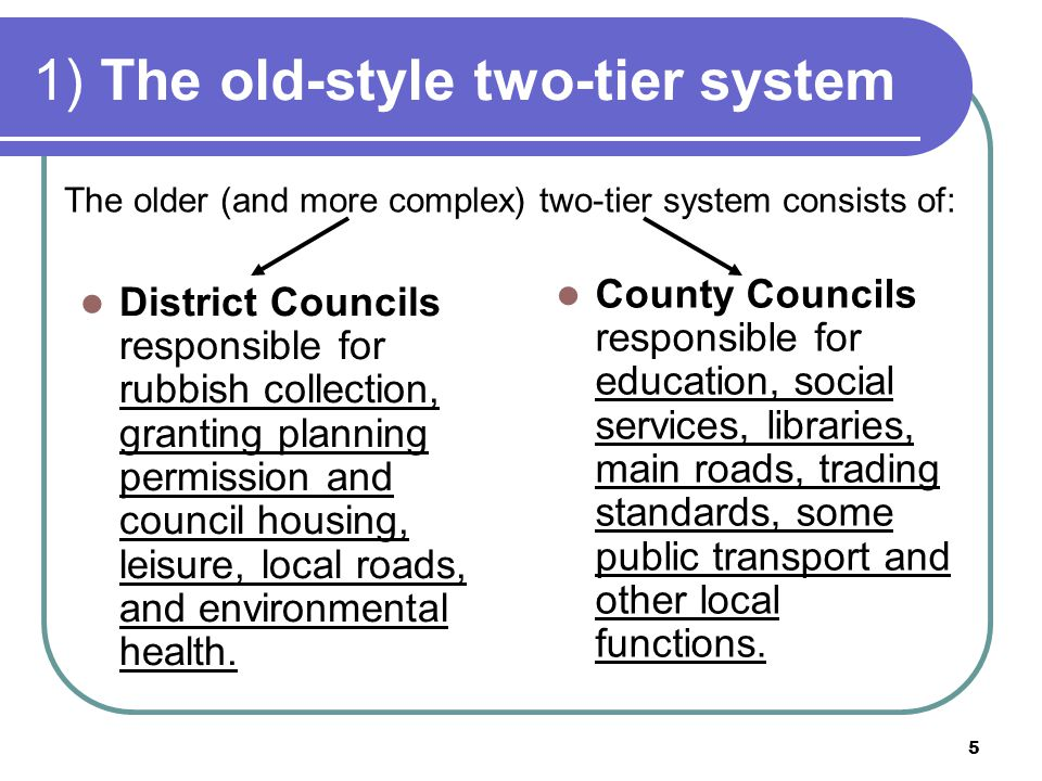 5 1) The old-style two-tier system District Councils responsible for rubbish collection, granting planning permission and council housing, leisure, lo