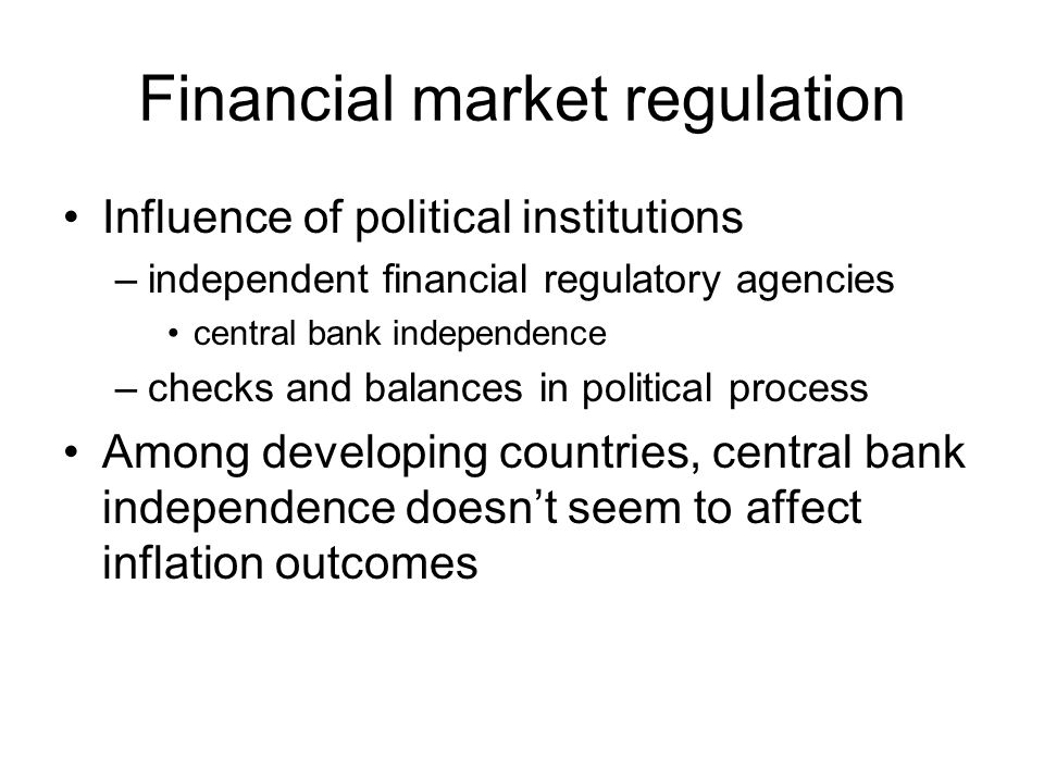 Financial market regulation Influence of political institutions –independent financial regulatory agencies central bank independence –checks and balan