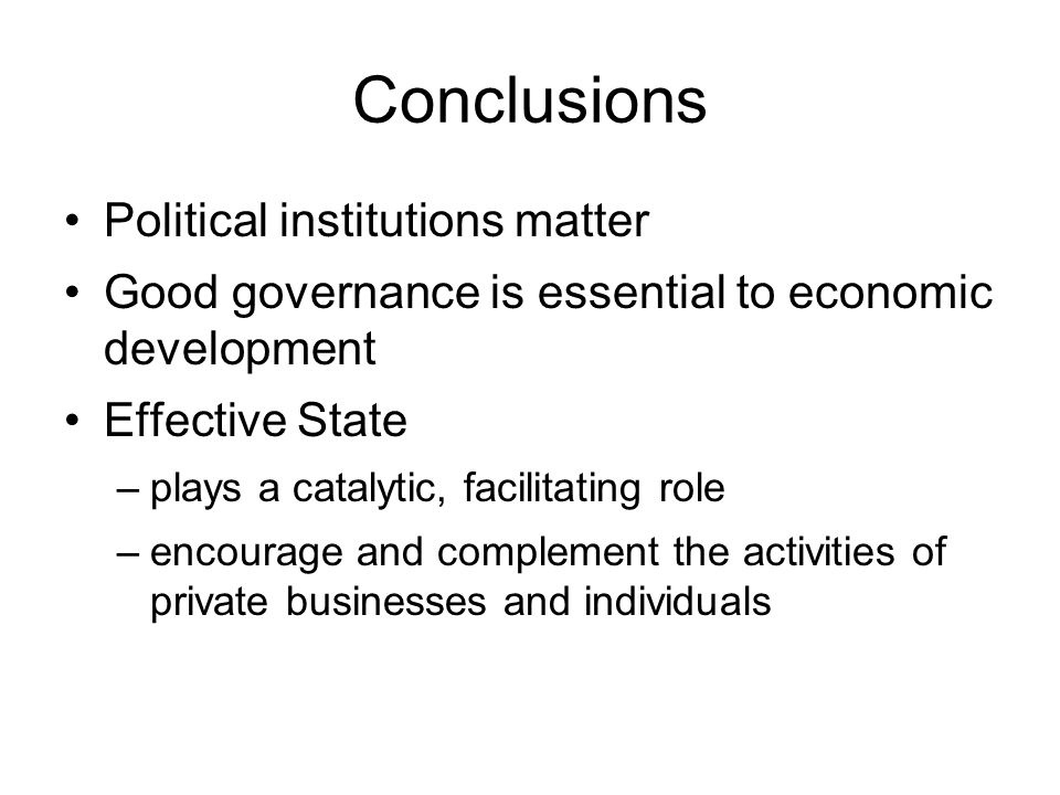 Conclusions Political institutions matter Good governance is essential to economic development Effective State –plays a catalytic, facilitating role –