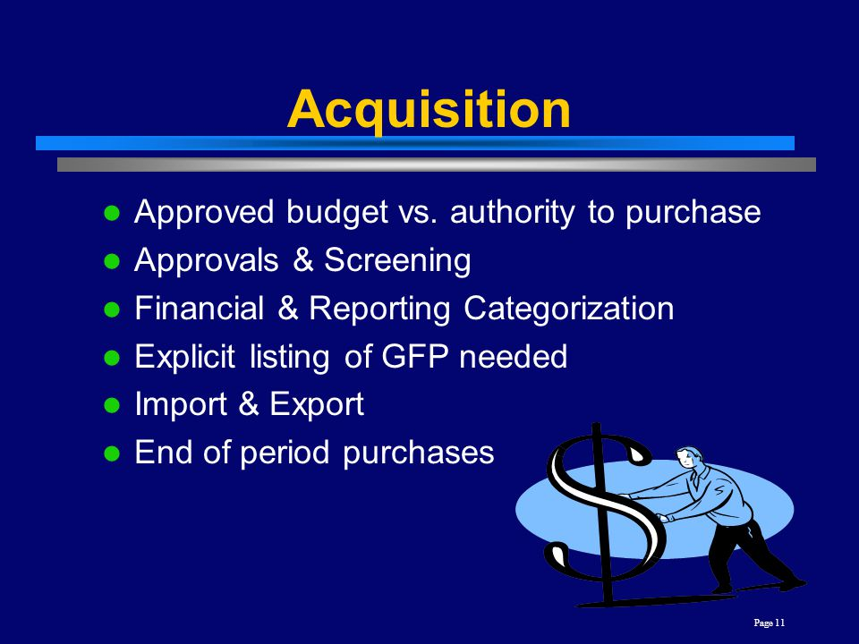 Page 11 Acquisition Approved budget vs. authority to purchase Approvals & Screening Financial & Reporting Categorization Explicit listing of GFP neede