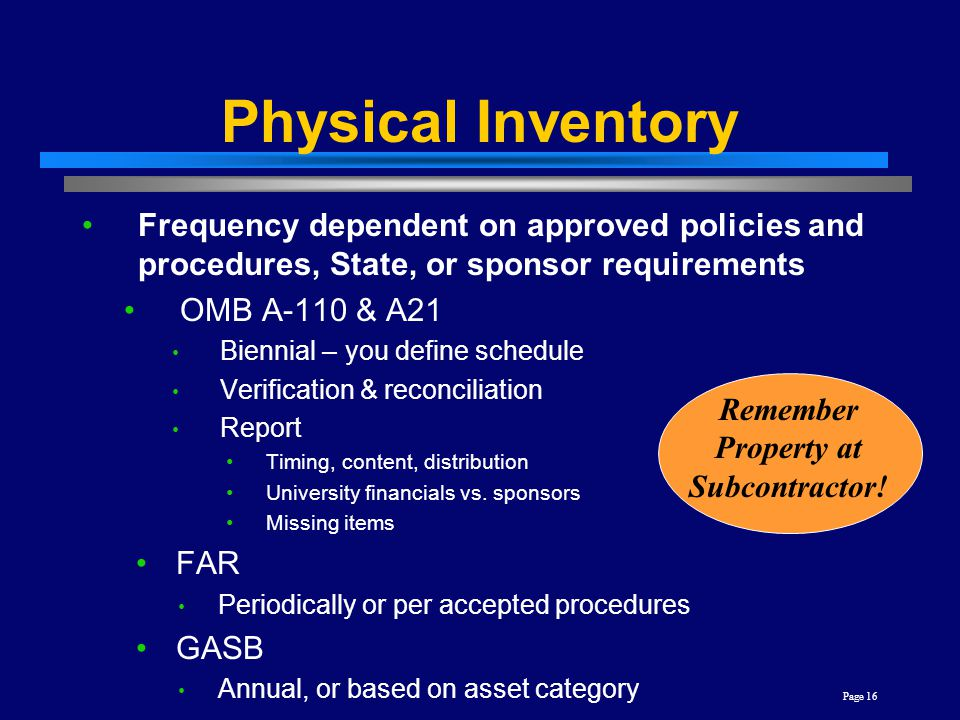 Page 16 Physical Inventory Frequency dependent on approved policies and procedures, State, or sponsor requirements OMB A-110 & A21 Biennial – you define schedule Verification & reconciliation Report Timing, content, distribution University financials vs.