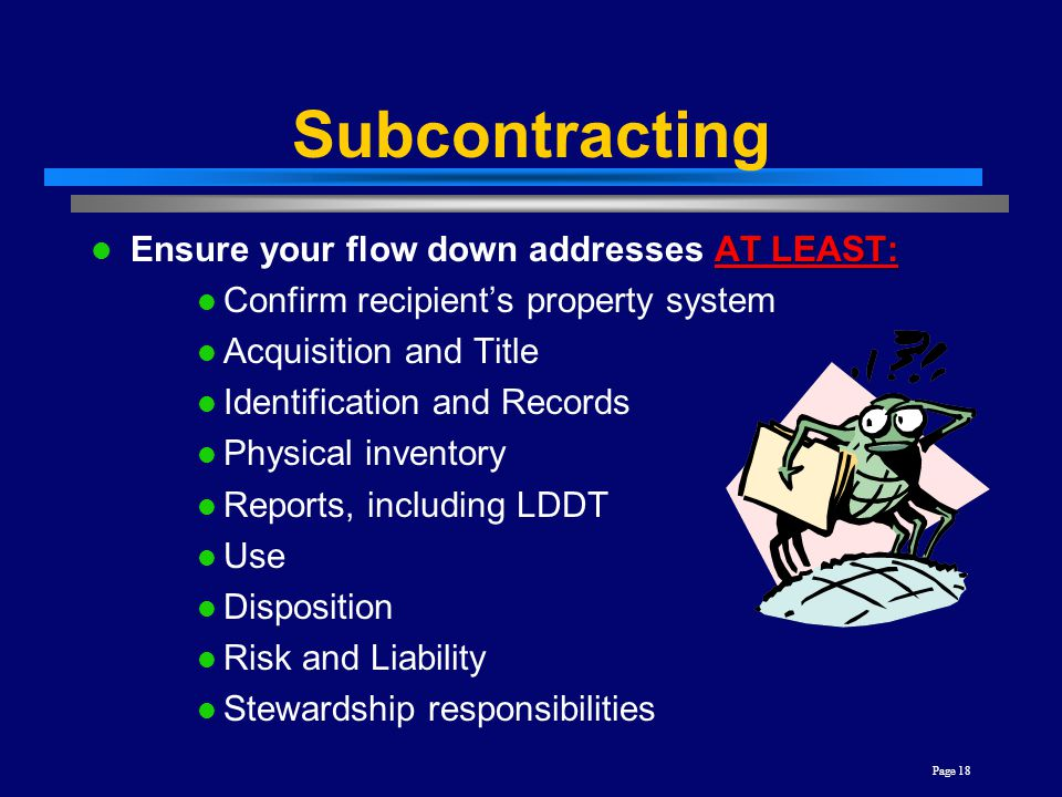 Page 18 Subcontracting AT LEAST: Ensure your flow down addresses AT LEAST: Confirm recipient's property system Acquisition and Title Identification an