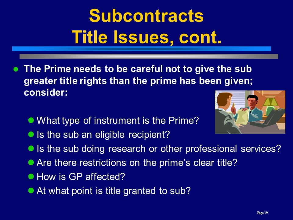 Page 19 Subcontracts Title Issues, cont. The Prime needs to be careful not to give the sub greater title rights than the prime has been given; conside