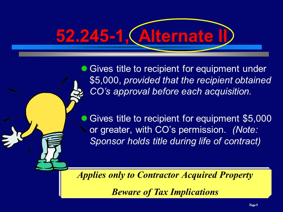 Page 9 52.245-1, Alternate II Gives title to recipient for equipment under $5,000, provided that the recipient obtained CO's approval before each acquisition.