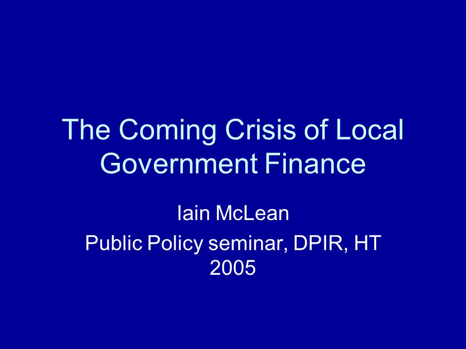 The Coming Crisis of Local Government Finance Iain McLean Public Policy seminar, DPIR, HT 2005