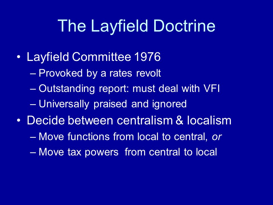 The Layfield Doctrine Layfield Committee 1976 –Provoked by a rates revolt –Outstanding report: must deal with VFI –Universally praised and ignored Dec