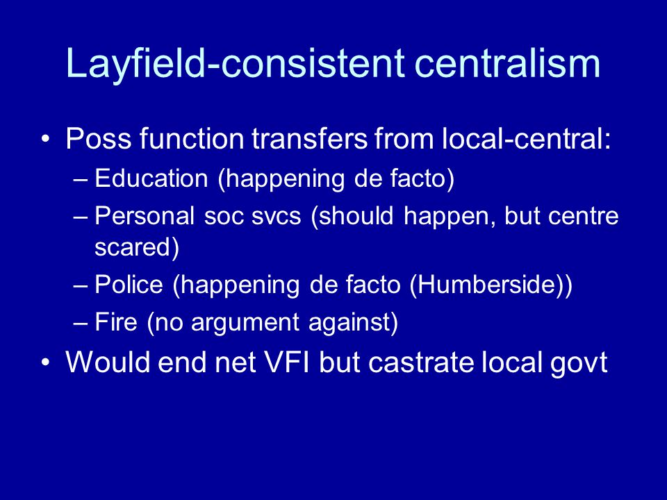 Layfield-consistent centralism Poss function transfers from local-central: –Education (happening de facto) –Personal soc svcs (should happen, but cent