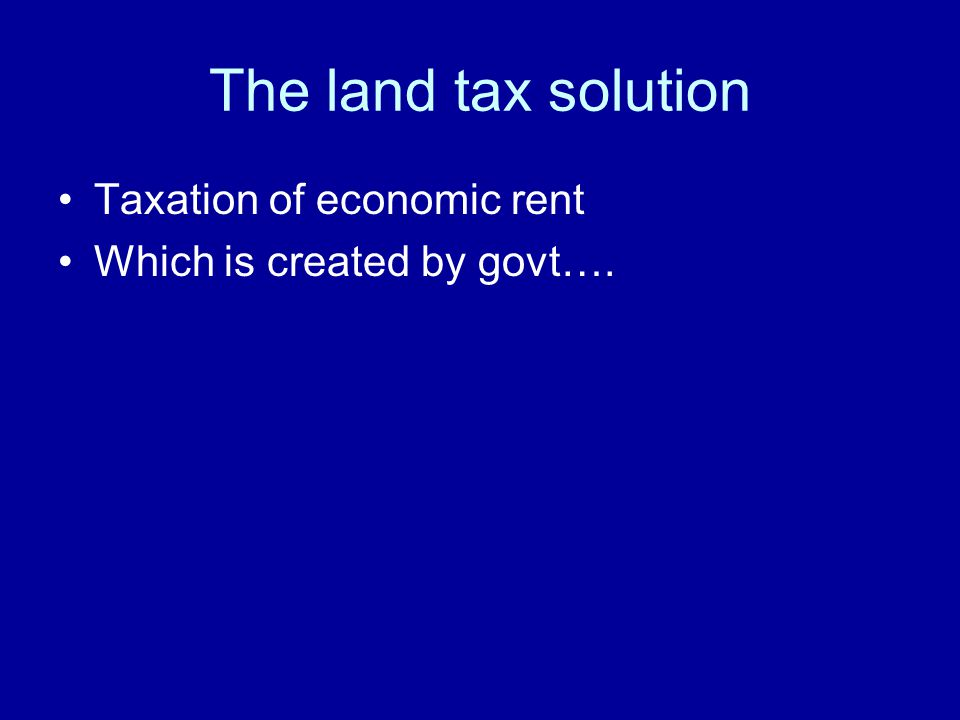 The land tax solution Taxation of economic rent Which is created by govt….