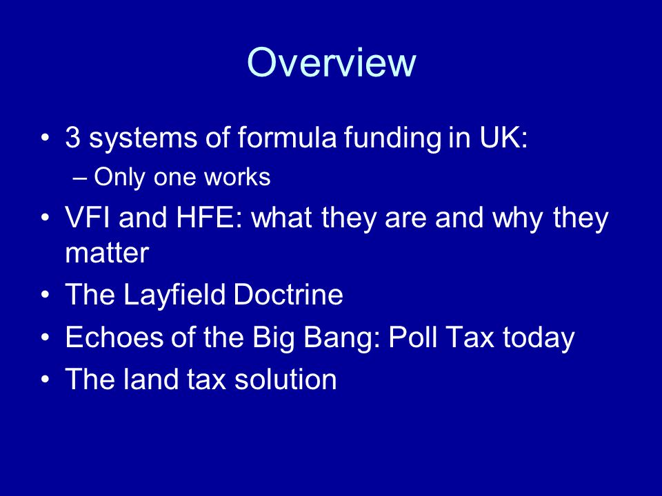 Overview 3 systems of formula funding in UK: –Only one works VFI and HFE: what they are and why they matter The Layfield Doctrine Echoes of the Big Ba