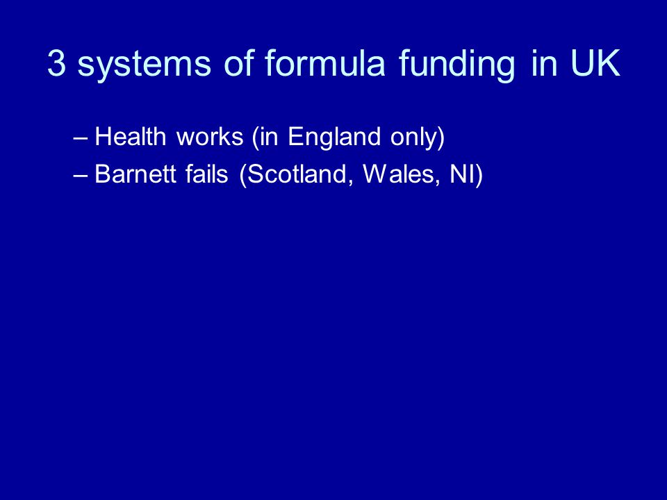 3 systems of formula funding in UK –Health works (in England only) –Barnett fails (Scotland, Wales, NI)