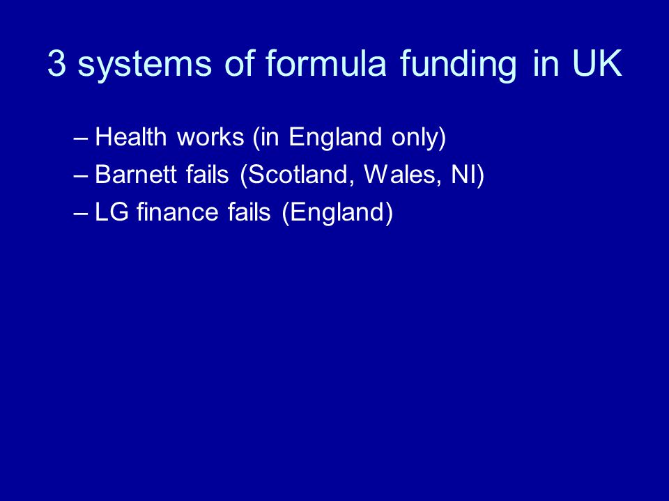 3 systems of formula funding in UK –Health works (in England only) –Barnett fails (Scotland, Wales, NI) –LG finance fails (England)
