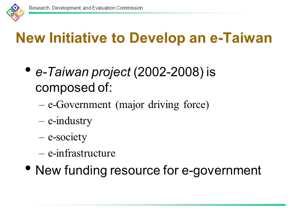Research, Development, and Evaluation Commission New Initiative to Develop an e-Taiwan e-Taiwan project (2002-2008) is composed of: –e-Government (major driving force) –e-industry –e-society –e-infrastructure New funding resource for e-government