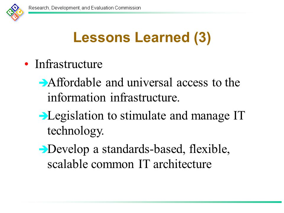 Research, Development, and Evaluation Commission Lessons Learned (3) Infrastructure  Affordable and universal access to the information infrastructure.
