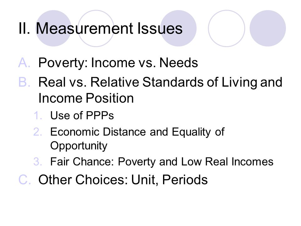 II. Measurement Issues A.Poverty: Income vs. Needs B.Real vs. Relative Standards of Living and Income Position 1.Use of PPPs 2.Economic Distance and E