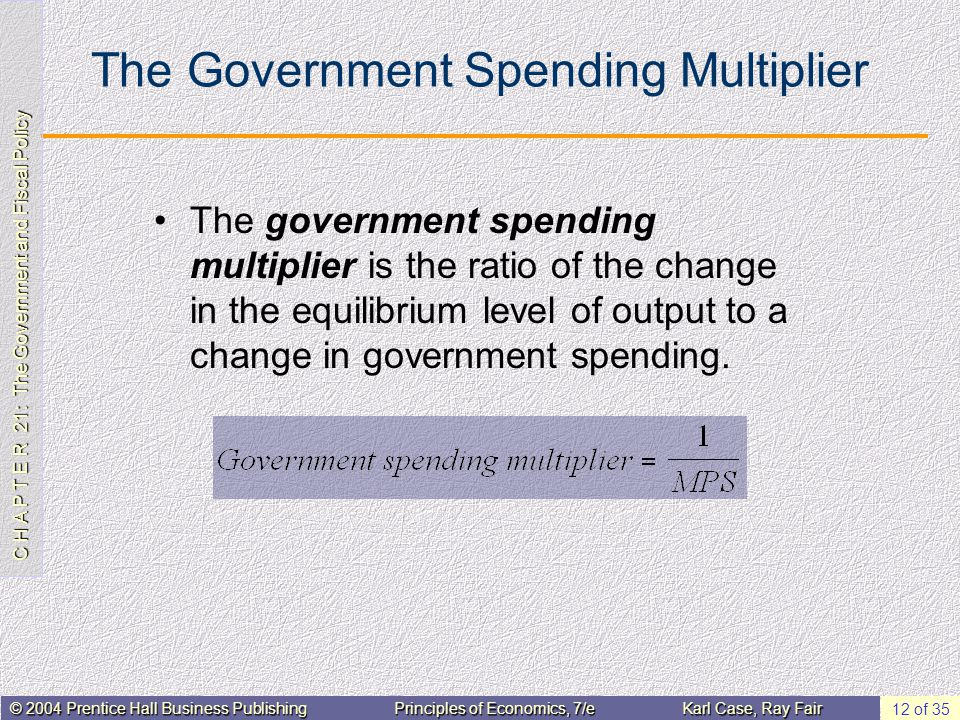 C H A P T E R 21: The Government and Fiscal Policy © 2004 Prentice Hall Business PublishingPrinciples of Economics, 7/eKarl Case, Ray Fair 12 of 35 The Government Spending Multiplier The government spending multiplier is the ratio of the change in the equilibrium level of output to a change in government spending.