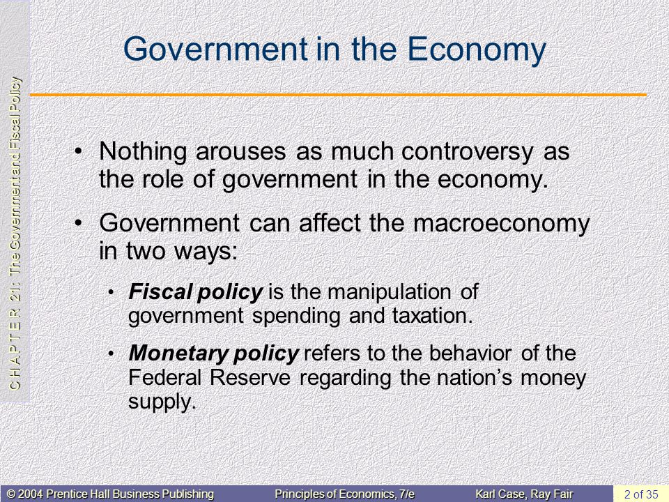 C H A P T E R 21: The Government and Fiscal Policy © 2004 Prentice Hall Business PublishingPrinciples of Economics, 7/eKarl Case, Ray Fair 2 of 35 Government in the Economy Nothing arouses as much controversy as the role of government in the economy.