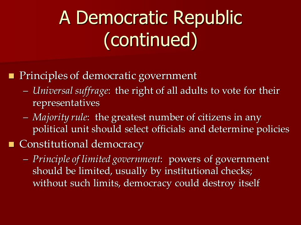 A Democratic Republic (continued) Principles of democratic government Principles of democratic government –Universal suffrage: the right of all adults to vote for their representatives –Majority rule: the greatest number of citizens in any political unit should select officials and determine policies Constitutional democracy Constitutional democracy –Principle of limited government: powers of government should be limited, usually by institutional checks; without such limits, democracy could destroy itself