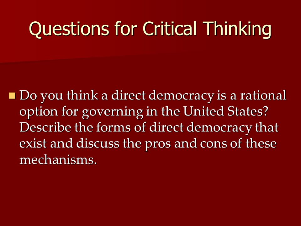 Questions for Critical Thinking Do you think a direct democracy is a rational option for governing in the United States.