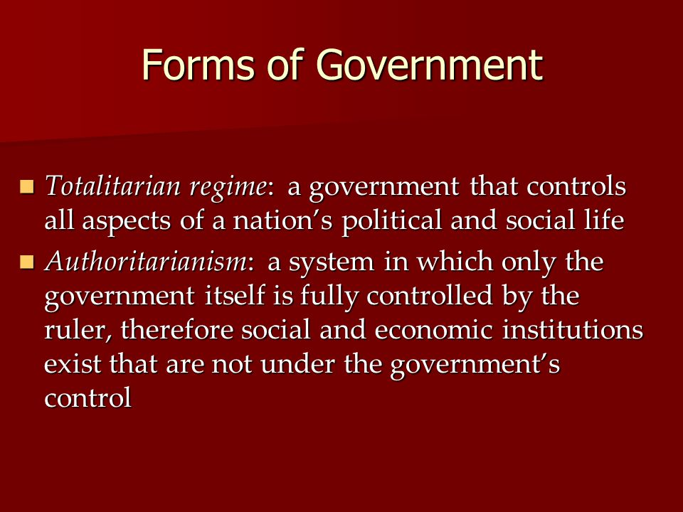 Forms of Government Totalitarian regime: a government that controls all aspects of a nation's political and social life Totalitarian regime: a government that controls all aspects of a nation's political and social life Authoritarianism: a system in which only the government itself is fully controlled by the ruler, therefore social and economic institutions exist that are not under the government's control Authoritarianism: a system in which only the government itself is fully controlled by the ruler, therefore social and economic institutions exist that are not under the government's control