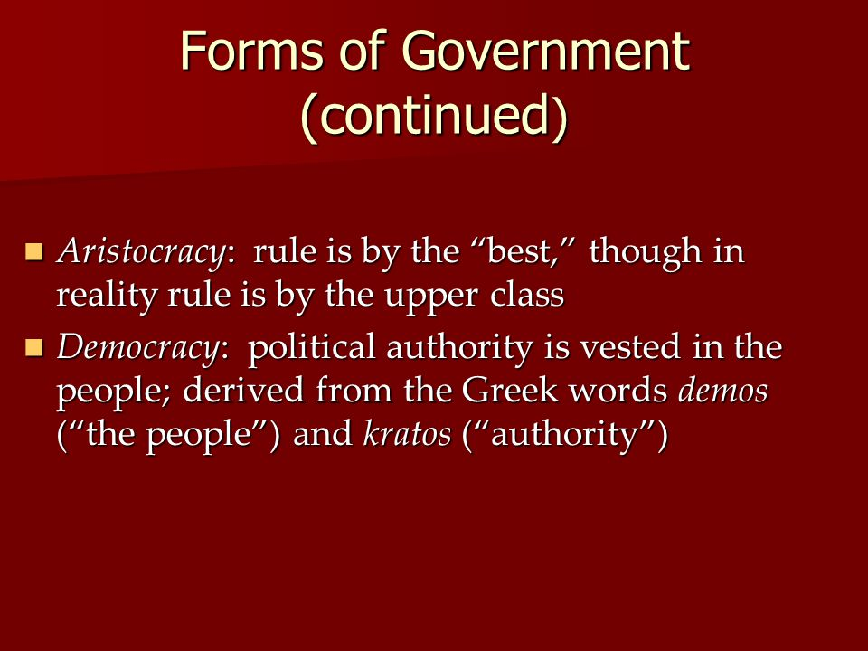 Forms of Government (continued ) Aristocracy: rule is by the best, though in reality rule is by the upper class Aristocracy: rule is by the best, though in reality rule is by the upper class Democracy: political authority is vested in the people; derived from the Greek words demos ( the people ) and kratos ( authority ) Democracy: political authority is vested in the people; derived from the Greek words demos ( the people ) and kratos ( authority )