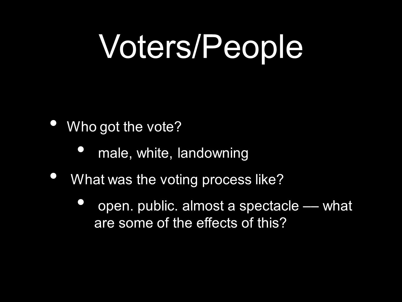 Voters/People Who got the vote. male, white, landowning What was the voting process like.