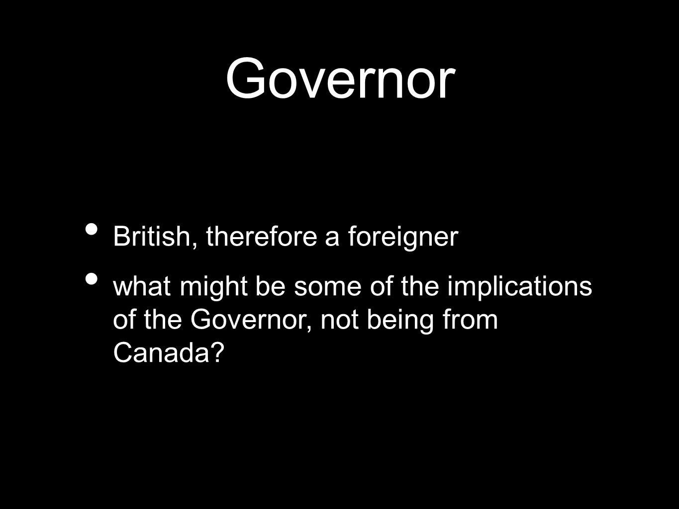 Governor British, therefore a foreigner what might be some of the implications of the Governor, not being from Canada