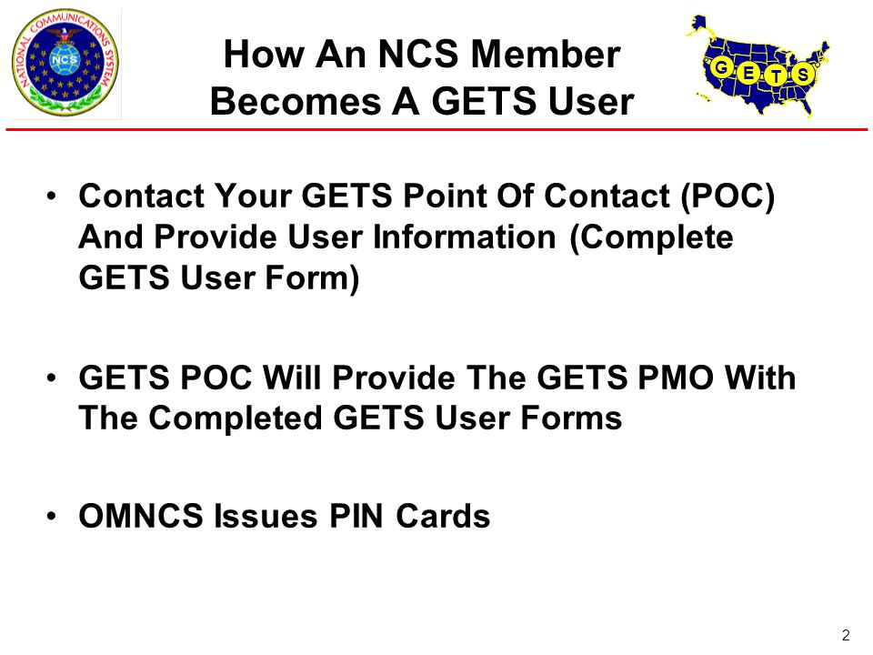 G E T S 2 How An NCS Member Becomes A GETS User Contact Your GETS Point Of Contact (POC) And Provide User Information (Complete GETS User Form) GETS POC Will Provide The GETS PMO With The Completed GETS User Forms OMNCS Issues PIN Cards