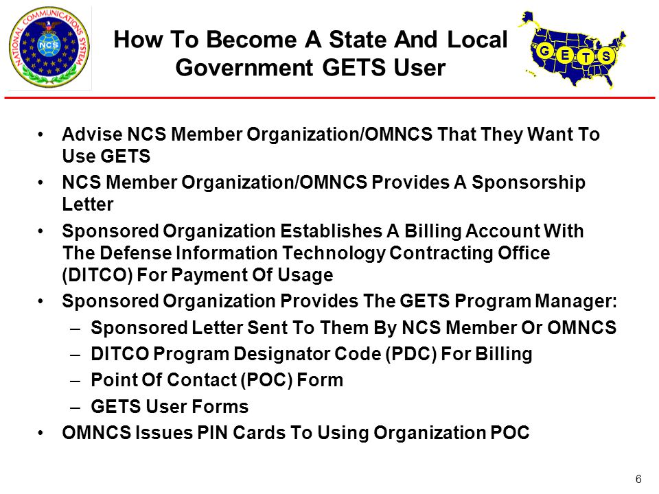 G E T S 6 How To Become A State And Local Government GETS User Advise NCS Member Organization/OMNCS That They Want To Use GETS NCS Member Organization/OMNCS Provides A Sponsorship Letter Sponsored Organization Establishes A Billing Account With The Defense Information Technology Contracting Office (DITCO) For Payment Of Usage Sponsored Organization Provides The GETS Program Manager: –Sponsored Letter Sent To Them By NCS Member Or OMNCS –DITCO Program Designator Code (PDC) For Billing –Point Of Contact (POC) Form –GETS User Forms OMNCS Issues PIN Cards To Using Organization POC